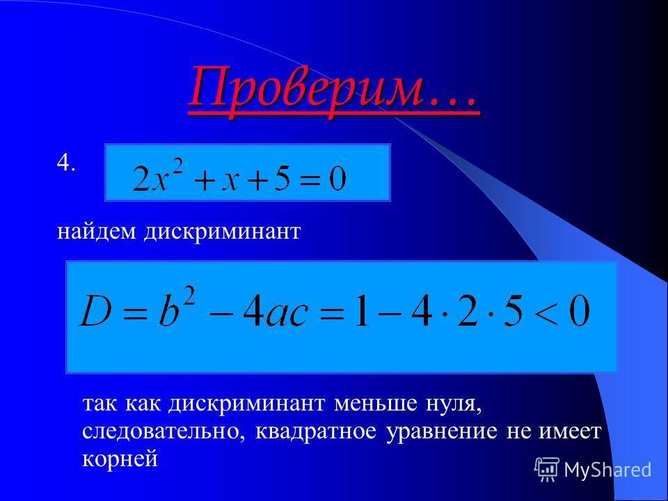 Проверим… 4. найдем дискриминант так как дискриминант меньше нуля, следовательно, квадратное уравнение не имеет корней