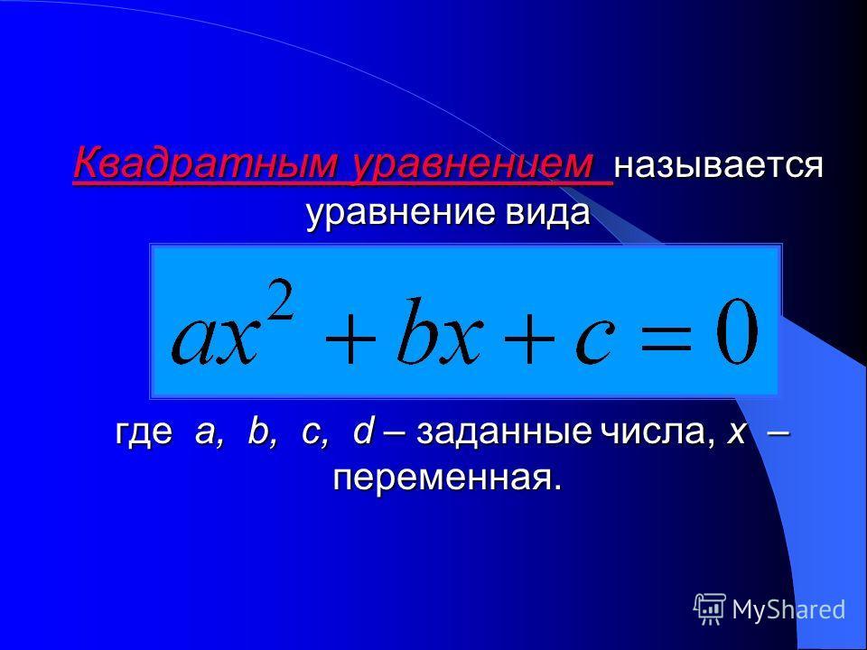 Квадратным уравнением уравнением называется уравнение вида где a, a, b, c, c, d – заданные числа, x– переменная.
