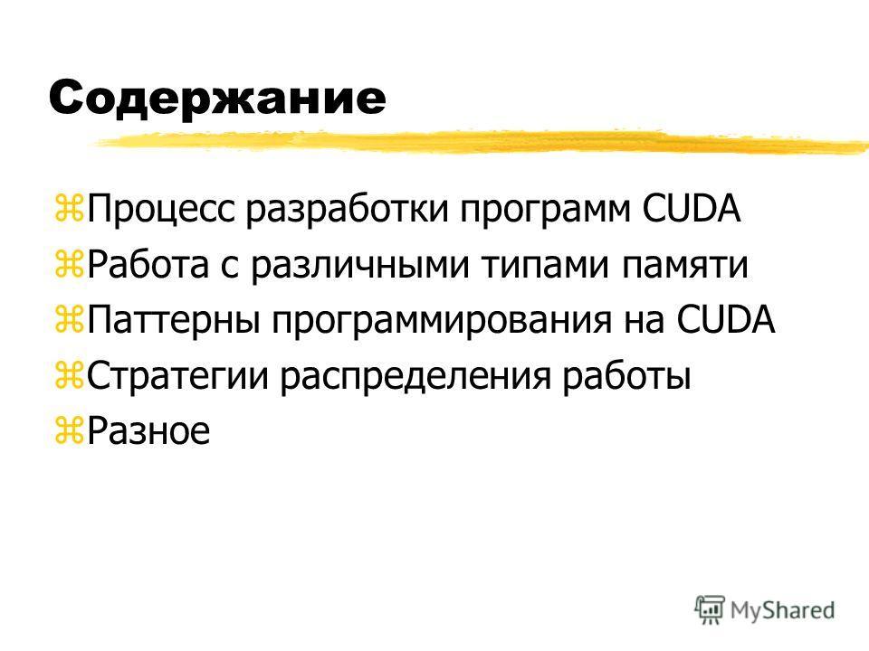 Содержание zПроцесс разработки программ CUDA zРабота с различными типами памяти zПаттерны программирования на CUDA zСтратегии распределения работы zРазное