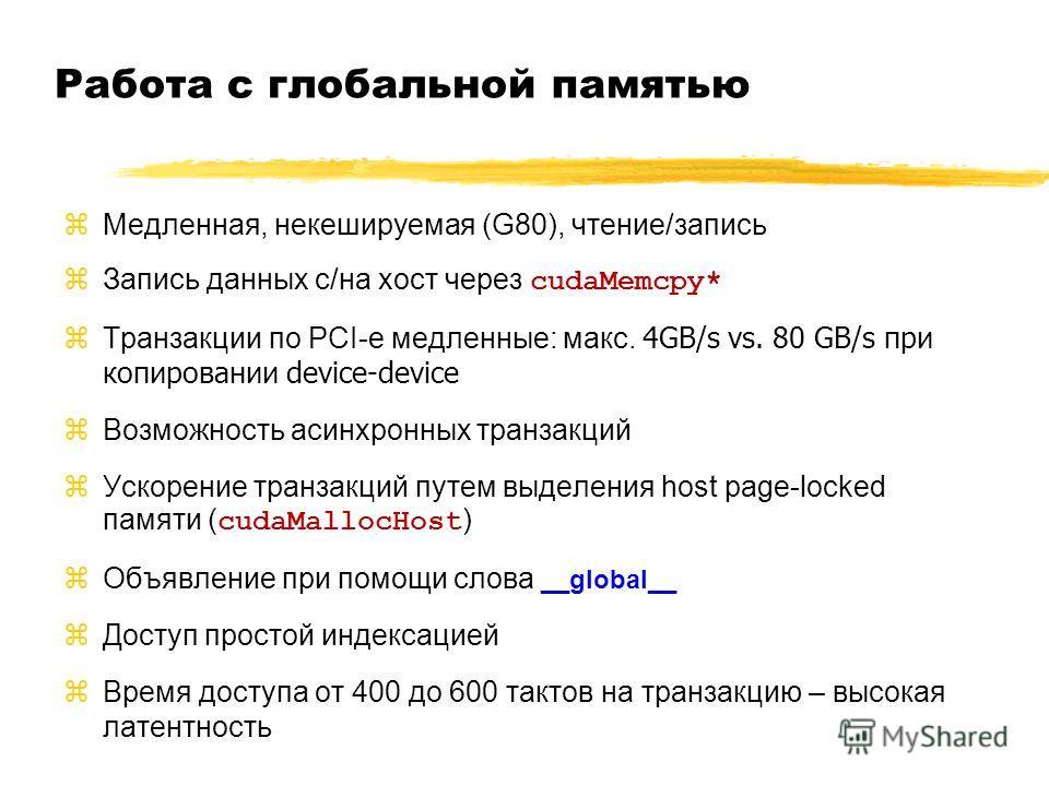 Работа с глобальной памятью zМедленная, некешируемая (G80), чтение/запись Запись данных с/на хост через cudaMemcpy* Транзакции по PCI-e медленные: макс. 4GB/s vs. 80 GB/s при копировании device-device zВозможность асинхронных транзакций Ускорение тра