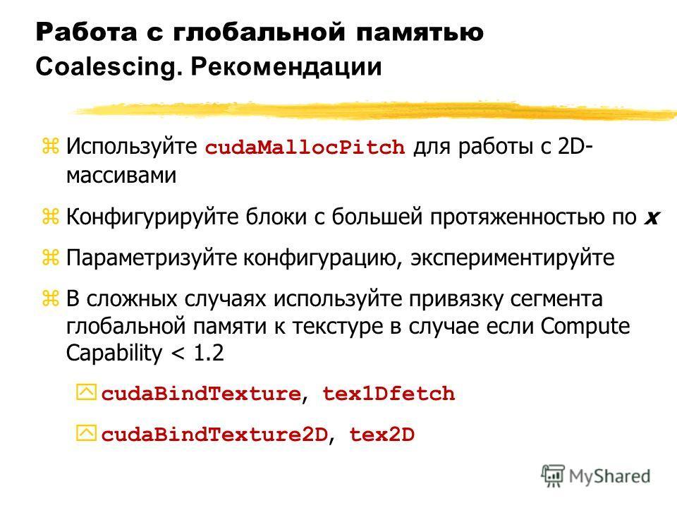 Работа с глобальной памятью Coalescing. Рекомендации Используйте cudaMallocPitch для работы с 2D- массивами zКонфигурируйте блоки с большей протяженностью по x zПараметризуйте конфигурацию, экспериментируйте zВ сложных случаях используйте привязку се