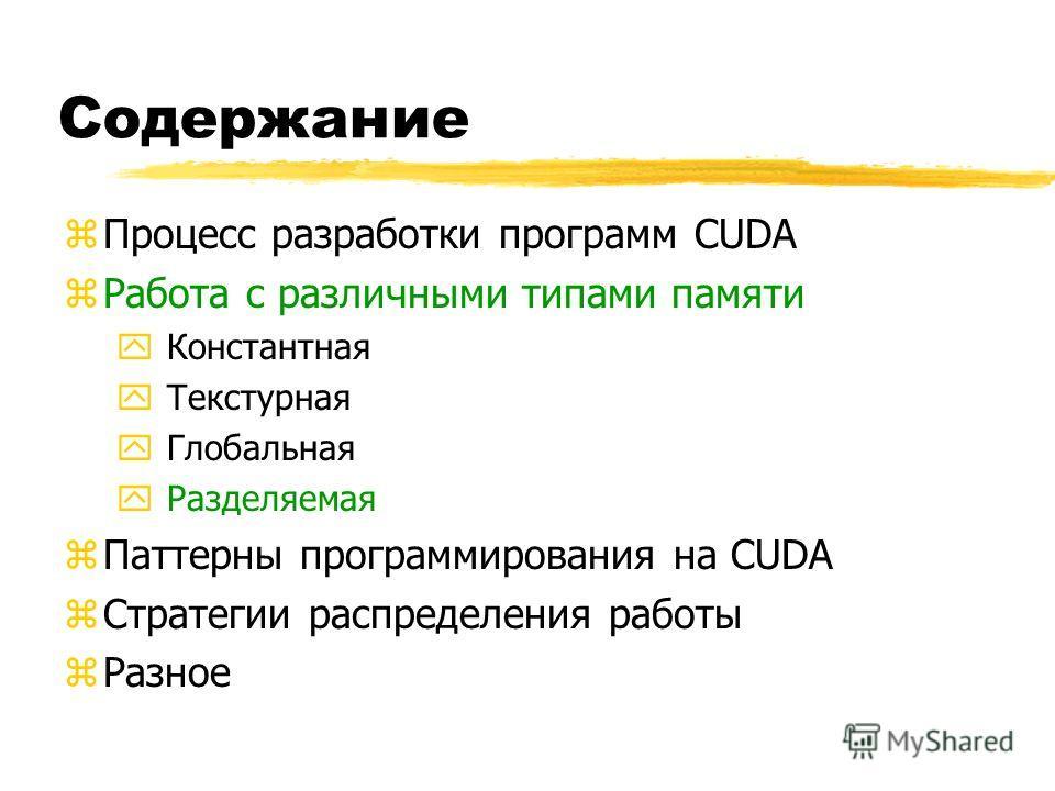 Содержание zПроцесс разработки программ CUDA zРабота с различными типами памяти yКонстантная yТекстурная yГлобальная yРазделяемая zПаттерны программирования на CUDA zСтратегии распределения работы zРазное