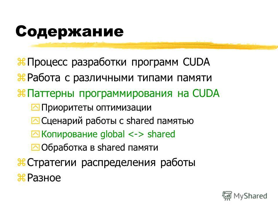 Содержание zПроцесс разработки программ CUDA zРабота с различными типами памяти zПаттерны программирования на CUDA yПриоритеты оптимизации yСценарий работы с shared памятью yКопирование global shared yОбработка в shared памяти zСтратегии распределени