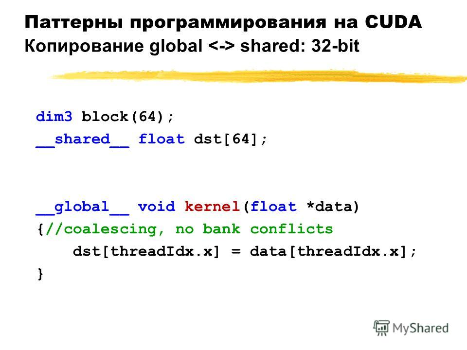 Паттерны программирования на CUDA Копирование global shared: 32-bit dim3 block(64); __shared__ float dst[64]; __global__ void kernel(float *data) {//coalescing, no bank conflicts dst[threadIdx.x] = data[threadIdx.x]; }