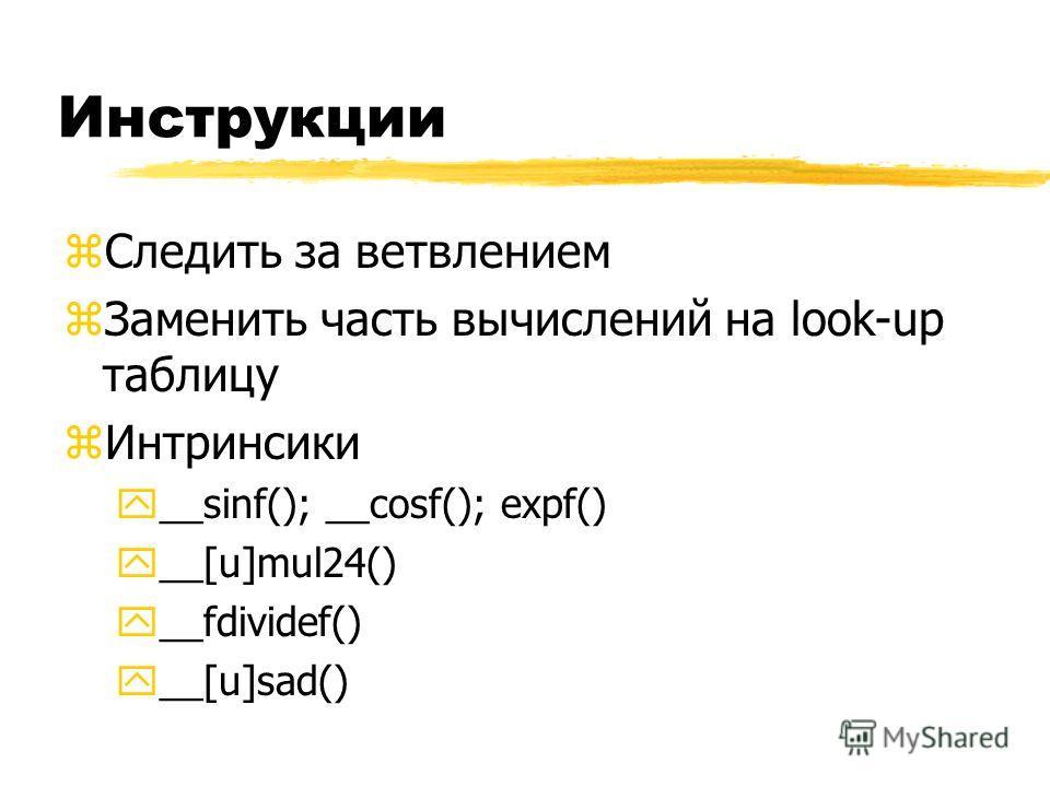 Инструкции zСледить за ветвлением zЗаменить часть вычислений на look-up таблицу zИнтринсики y__sinf(); __cosf(); expf() y__[u]mul24() y__fdividef() y__[u]sad()