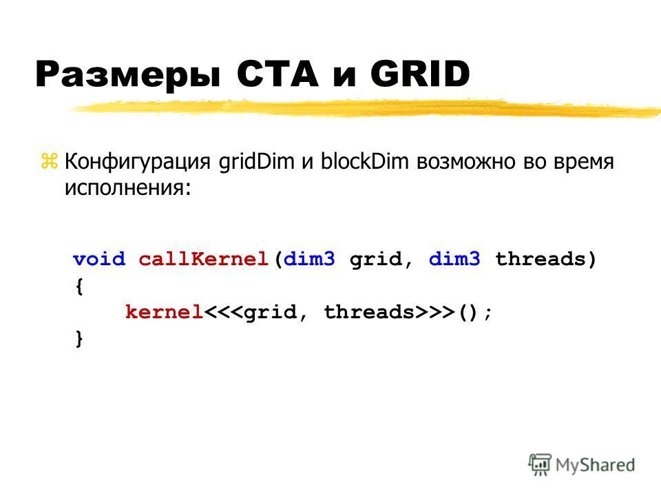 zКонфигурация gridDim и blockDim возможно во время исполнения: void callKernel(dim3 grid, dim3 threads) { kernel >>(); } Размеры CTA и GRID