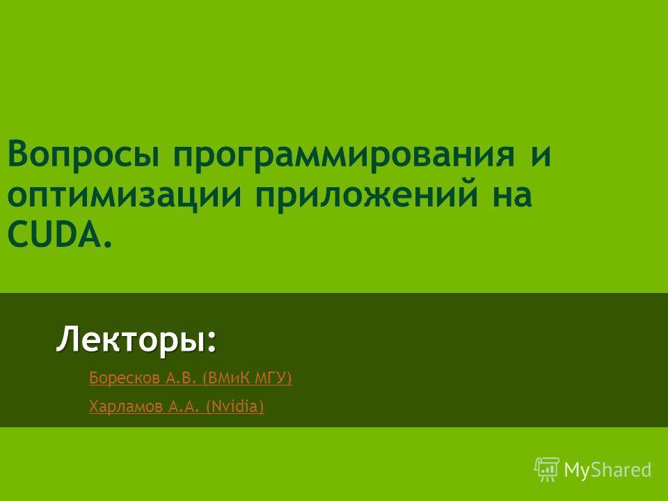 Лекторы: Боресков А.В. (ВМиК МГУ) Харламов А.А. (Nvidia) Вопросы программирования и оптимизации приложений на CUDA.