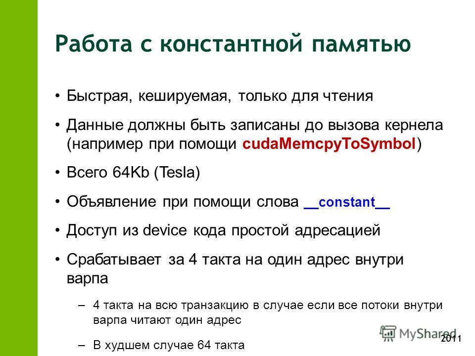 2011 Работа с константной памятью Быстрая, кешируемая, только для чтения Данные должны быть записаны до вызова кернела (например при помощи cudaMemcpyToSymbol) Всего 64Kb (Tesla) Объявление при помощи слова __constant__ Доступ из device кода простой