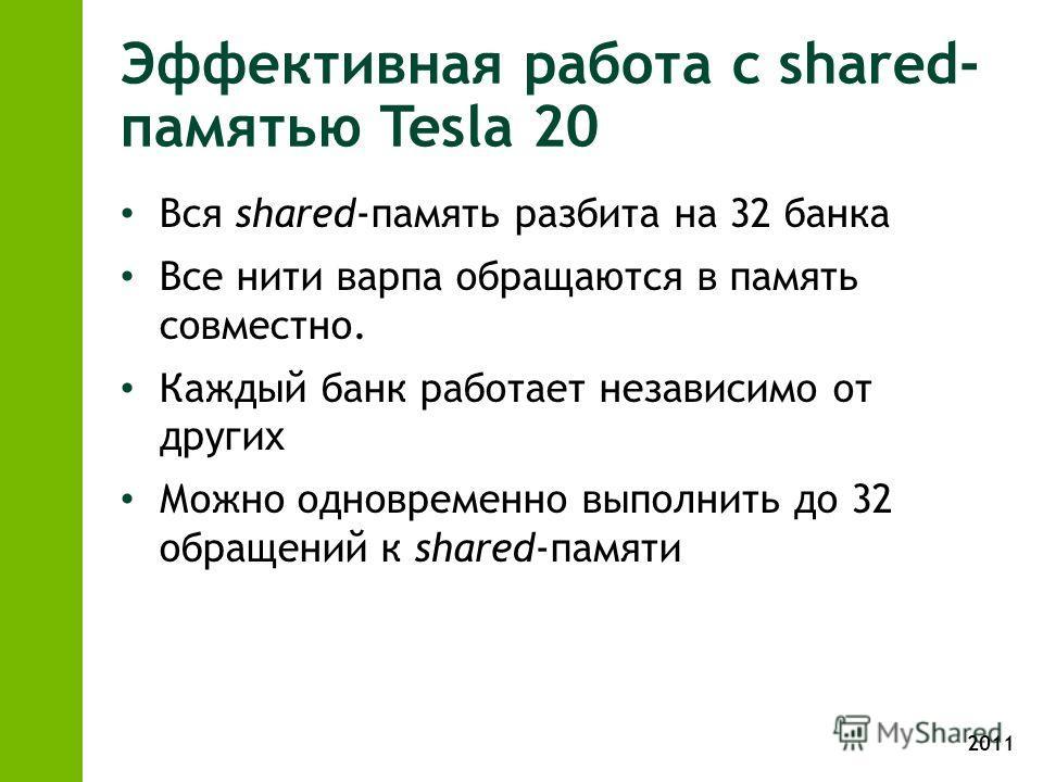 2011 Эффективная работа с shared- памятью Tesla 20 Вся shared-память разбита на 32 банка Все нити варпа обращаются в память совместно. Каждый банк работает независимо от других Можно одновременно выполнить до 32 обращений к shared-памяти