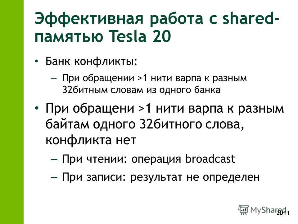 2011 Эффективная работа с shared- памятью Tesla 20 Банк конфликты: – При обращении >1 нити варпа к разным 32битным словам из одного банка При обращени >1 нити варпа к разным байтам одного 32битного слова, конфликта нет – При чтении: операция broadcas