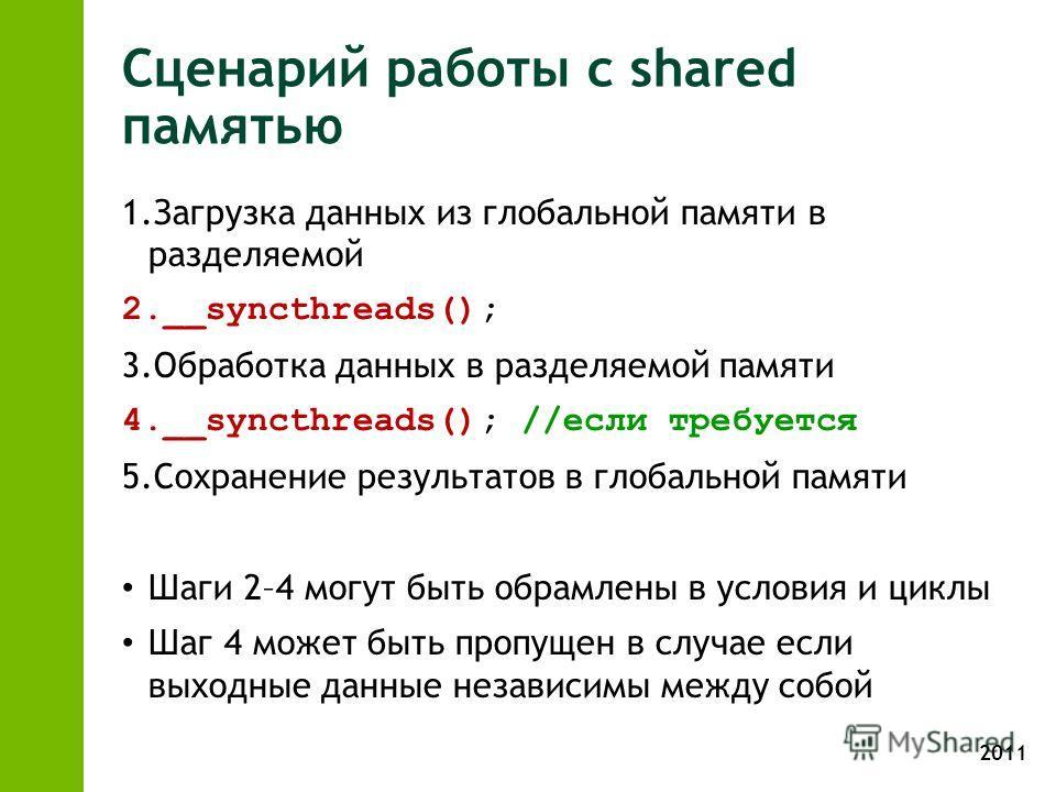 2011 Сценарий работы с shared памятью 1.Загрузка данных из глобальной памяти в разделяемой 2.__syncthreads(); 3.Обработка данных в разделяемой памяти 4.__syncthreads(); //если требуется 5.Сохранение результатов в глобальной памяти Шаги 2–4 могут быть