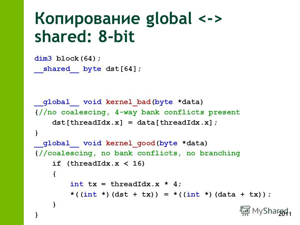 2011 Копирование global shared: 8-bit dim3 block(64); __shared__ byte dst[64]; __global__ void kernel_bad(byte *data) {//no coalescing, 4-way bank conflicts present dst[threadIdx.x] = data[threadIdx.x]; } __global__ void kernel_good(byte *data) {//co