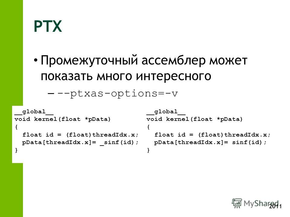 2011 PTX Промежуточный ассемблер может показать много интересного – --ptxas-options=-v __global__ void kernel(float *pData) { float id = (float)threadIdx.x; pData[threadIdx.x]= _sinf(id); } __global__ void kernel(float *pData) { float id = (float)thr