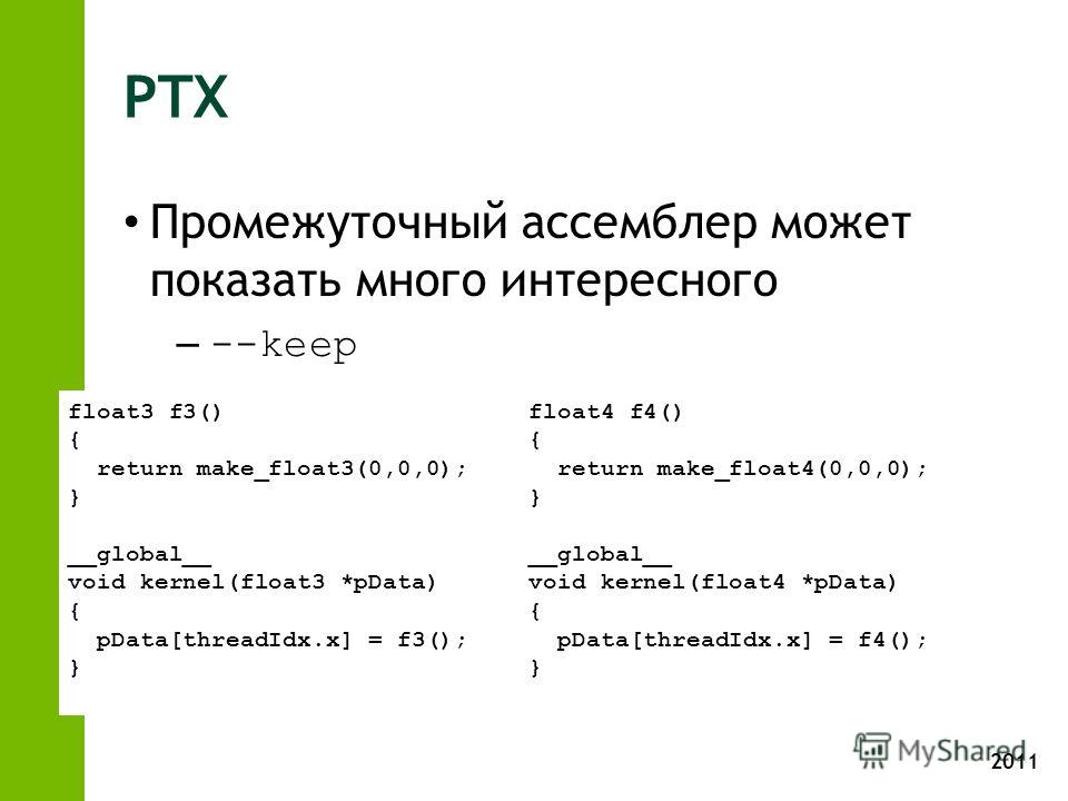 2011 PTX Промежуточный ассемблер может показать много интересного – --keep float3 f3() { return make_float3(0,0,0); } __global__ void kernel(float3 *pData) { pData[threadIdx.x] = f3(); } float4 f4() { return make_float4(0,0,0); } __global__ void kern
