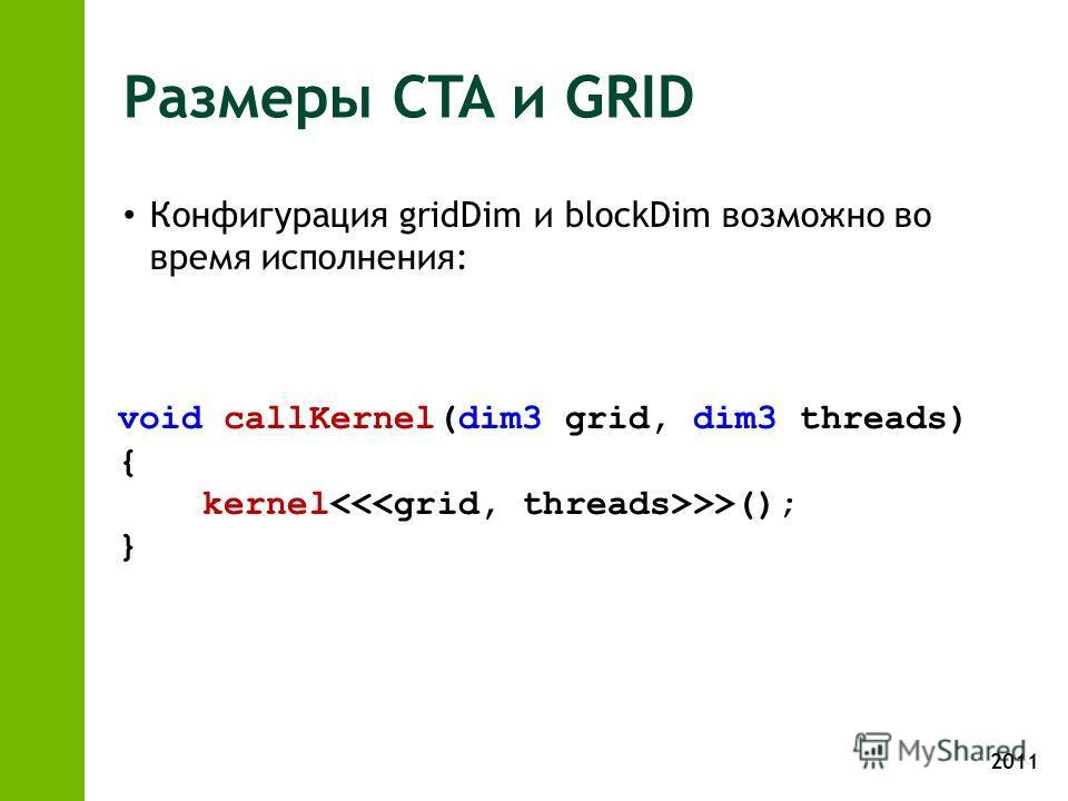2011 Размеры CTA и GRID Конфигурация gridDim и blockDim возможно во время исполнения: void callKernel(dim3 grid, dim3 threads) { kernel >>(); }