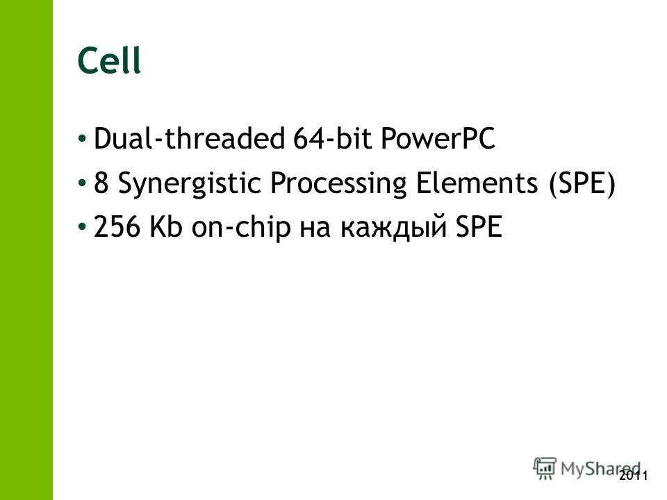 2011 Cell Dual-threaded 64-bit PowerPC 8 Synergistic Processing Elements (SPE) 256 Kb on-chip на каждый SPE