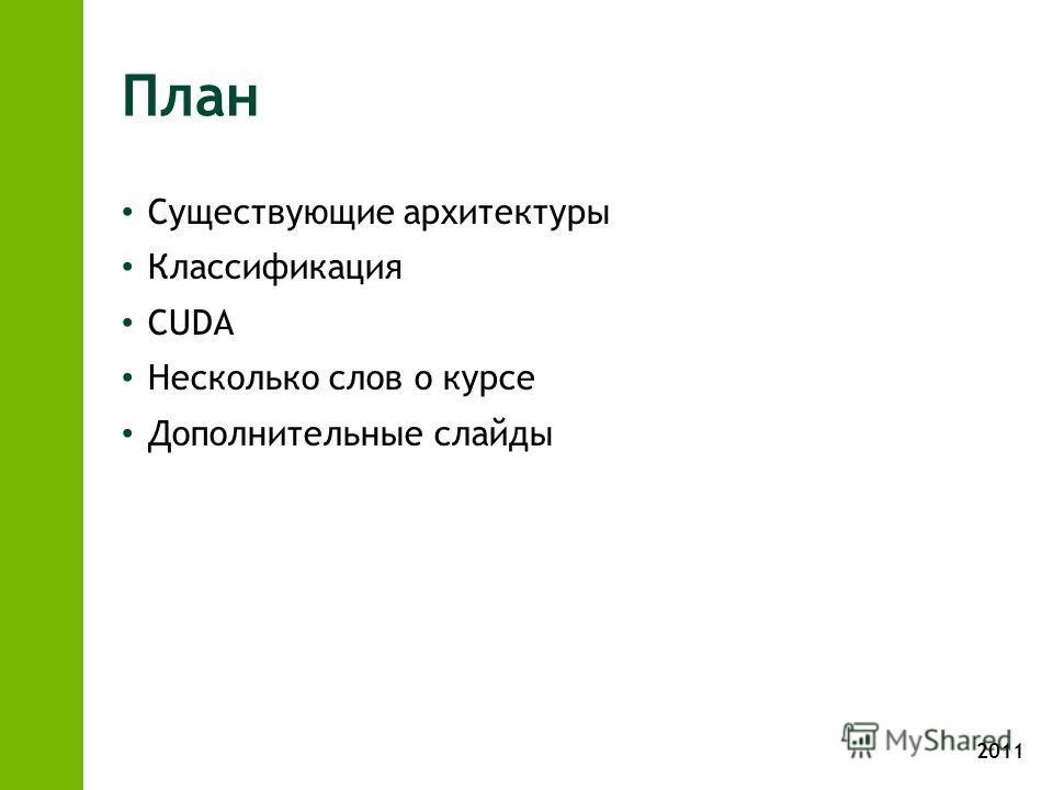 2011 План Существующие архитектуры Классификация CUDA Несколько слов о курсе Дополнительные слайды
