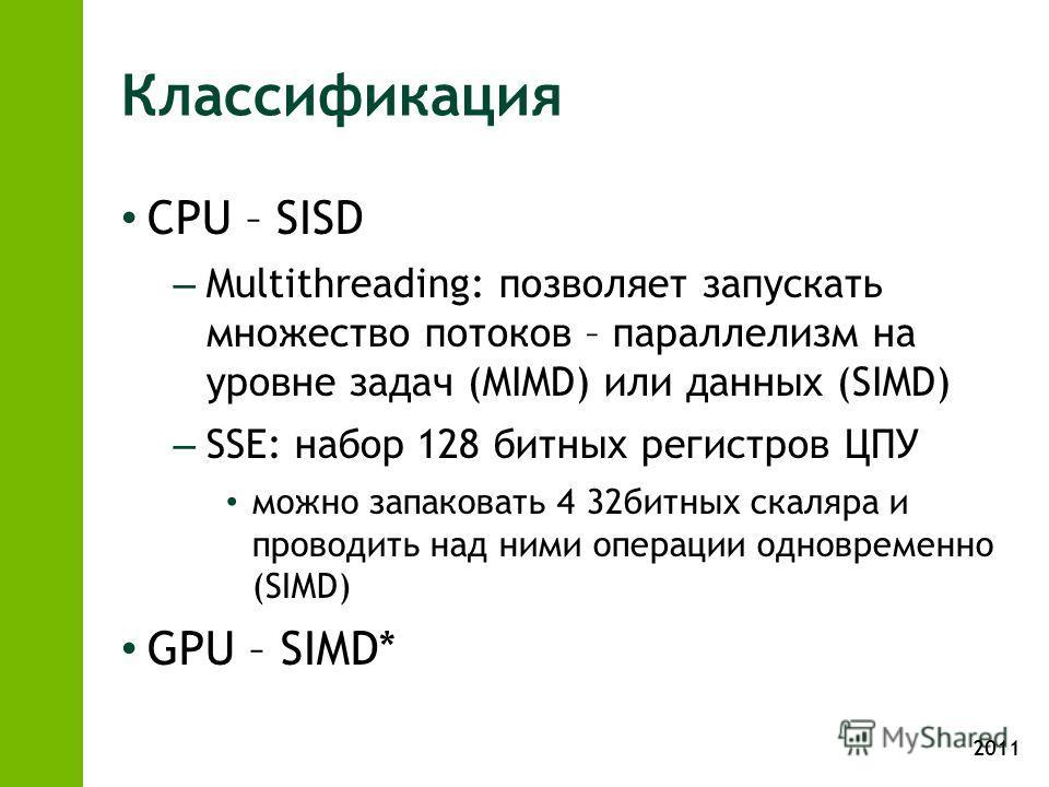 2011 Классификация CPU – SISD – Multithreading: позволяет запускать множество потоков – параллелизм на уровне задач (MIMD) или данных (SIMD) – SSE: набор 128 битных регистров ЦПУ можно запаковать 4 32битных скаляра и проводить над ними операции однов