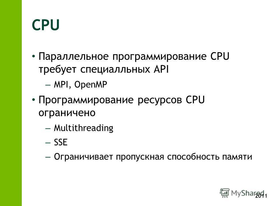 2011 CPU Параллельное программирование CPU требует специалльных API – MPI, OpenMP Программирование ресурсов CPU ограничено – Multithreading – SSE – Ограничивает пропускная способность памяти