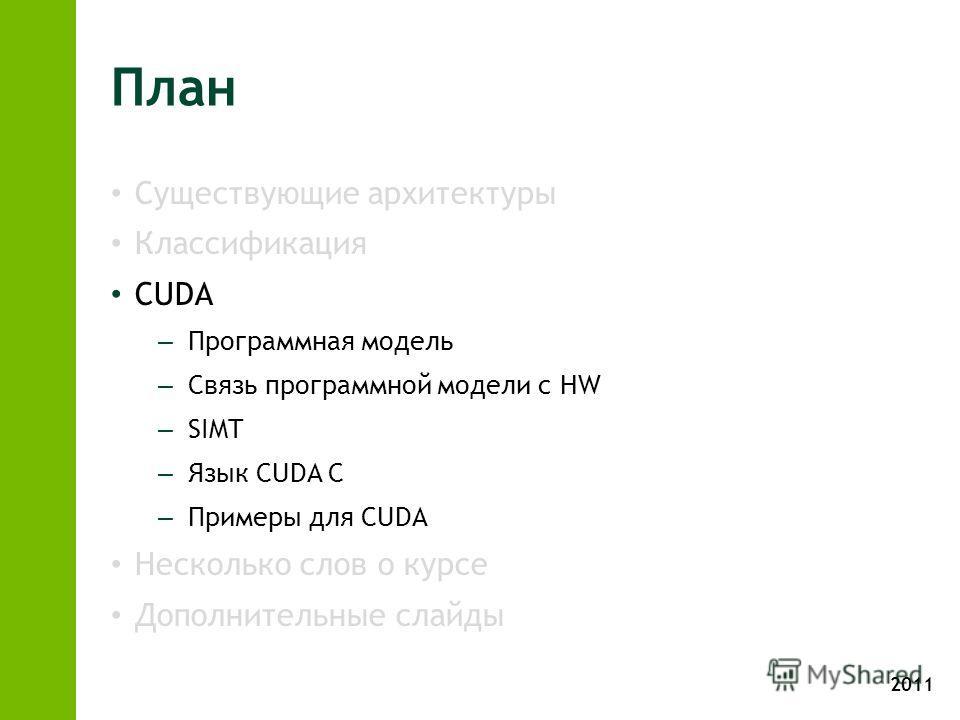 2011 План Существующие архитектуры Классификация CUDA – Программная модель – Связь программной модели с HW – SIMT – Язык CUDA C – Примеры для CUDA Несколько слов о курсе Дополнительные слайды