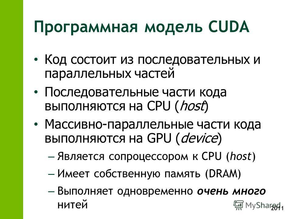 2011 Программная модель CUDA Код состоит из последовательных и параллельных частей Последовательные части кода выполняются на CPU (host) Массивно-параллельные части кода выполняются на GPU (device) – Является сопроцессором к CPU (host) – Имеет собств