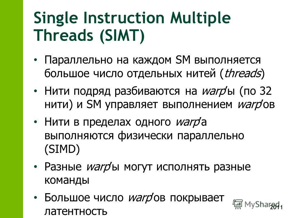 2011 Single Instruction Multiple Threads (SIMT) Параллельно на каждом SM выполняется большое число отдельных нитей (threads) Нити подряд разбиваются на warpы (по 32 нити) и SM управляет выполнением warpов Нити в пределах одного warpа выполняются физи