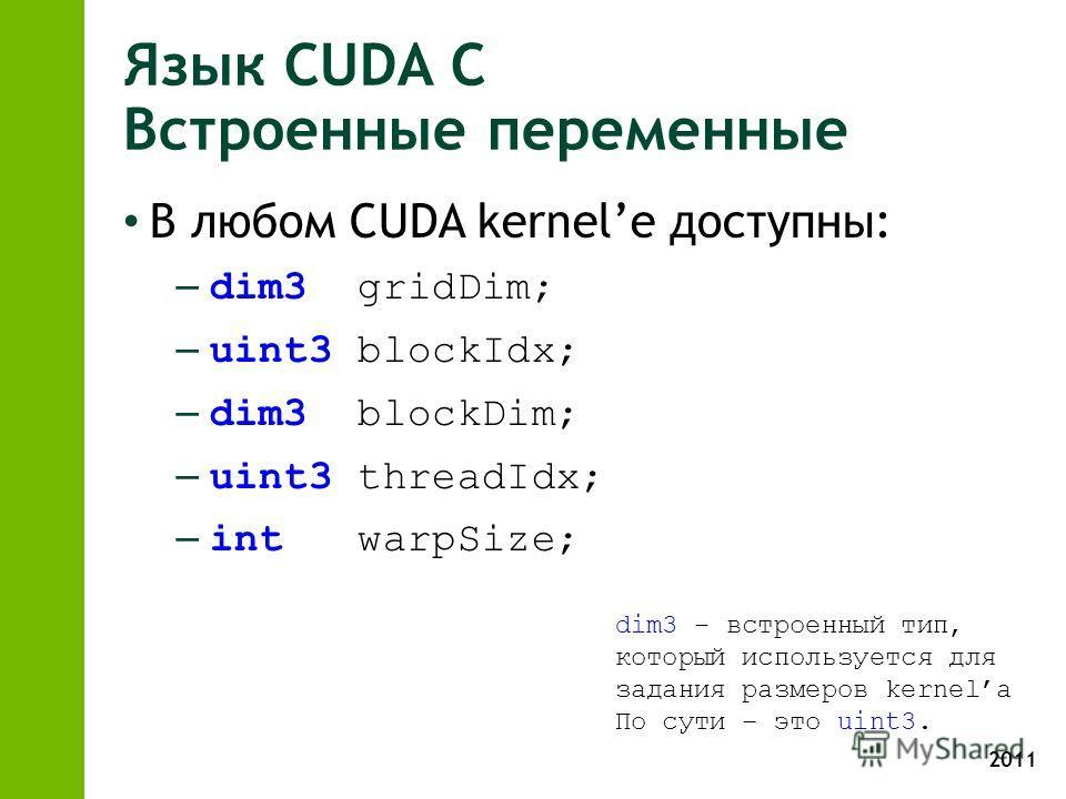 2011 Язык CUDA С Встроенные переменные В любом CUDA kernele доступны: – dim3 gridDim; – uint3 blockIdx; – dim3 blockDim; – uint3 threadIdx; – int warpSize; dim3 – встроенный тип, который используется для задания размеров kernelа По сути – это uint3.