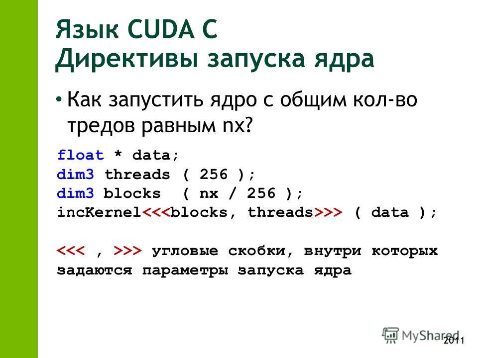 2011 Язык CUDA С Директивы запуска ядра Как запустить ядро с общим кол-во тредов равным nx? float * data; dim3 threads ( 256 ); dim3 blocks ( nx / 256 ); incKernel >> ( data ); >> угловые скобки, внутри которых задаются параметры запуска ядра