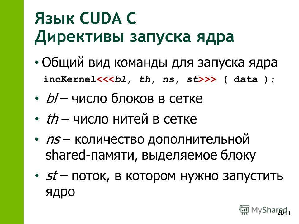 2011 Язык CUDA С Директивы запуска ядра Общий вид команды для запуска ядра incKernel >> ( data ); bl – число блоков в сетке th – число нитей в сетке ns – количество дополнительной shared-памяти, выделяемое блоку st – поток, в котором нужно запустить