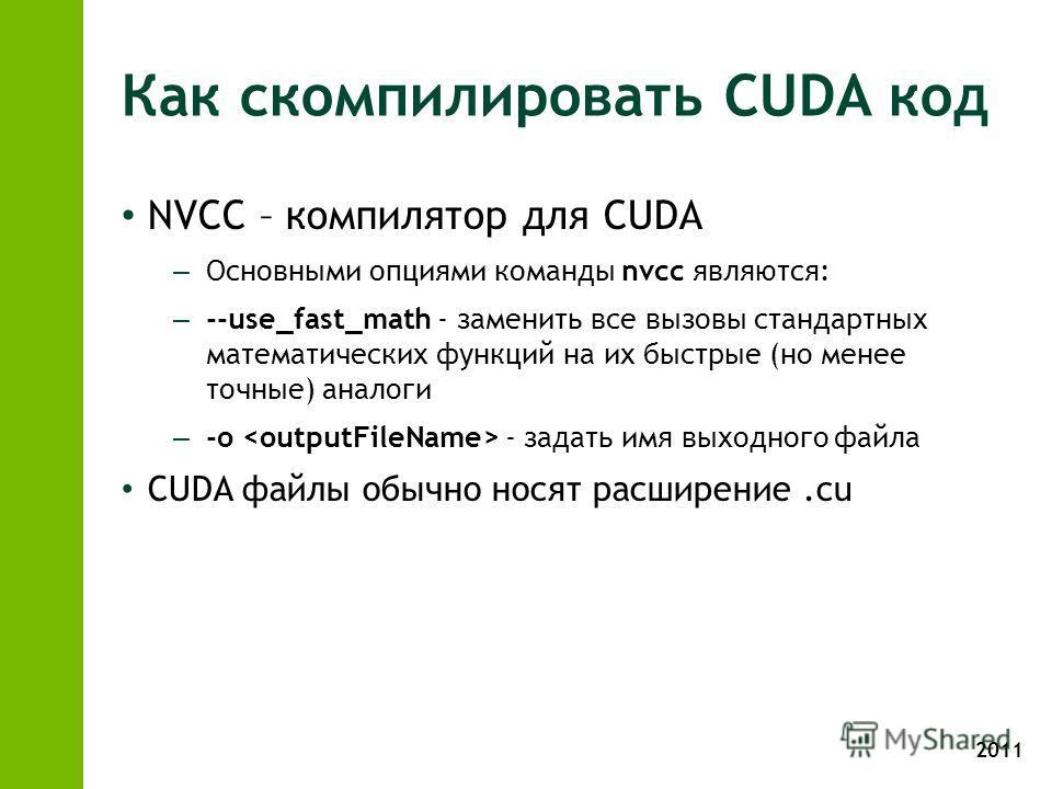 2011 Как скомпилировать CUDA код NVCC – компилятор для CUDA – Основными опциями команды nvcc являются: – --use_fast_math - заменить все вызовы стандартных математических функций на их быстрые (но менее точные) аналоги – -o - задать имя выходного файл