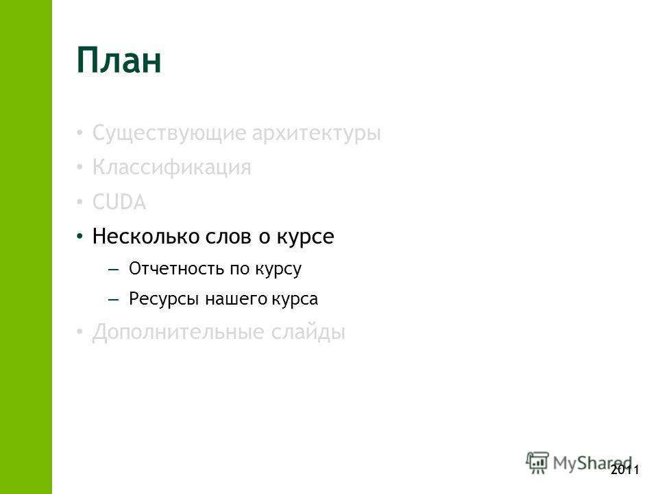 2011 План Существующие архитектуры Классификация CUDA Несколько слов о курсе – Отчетность по курсу – Ресурсы нашего курса Дополнительные слайды