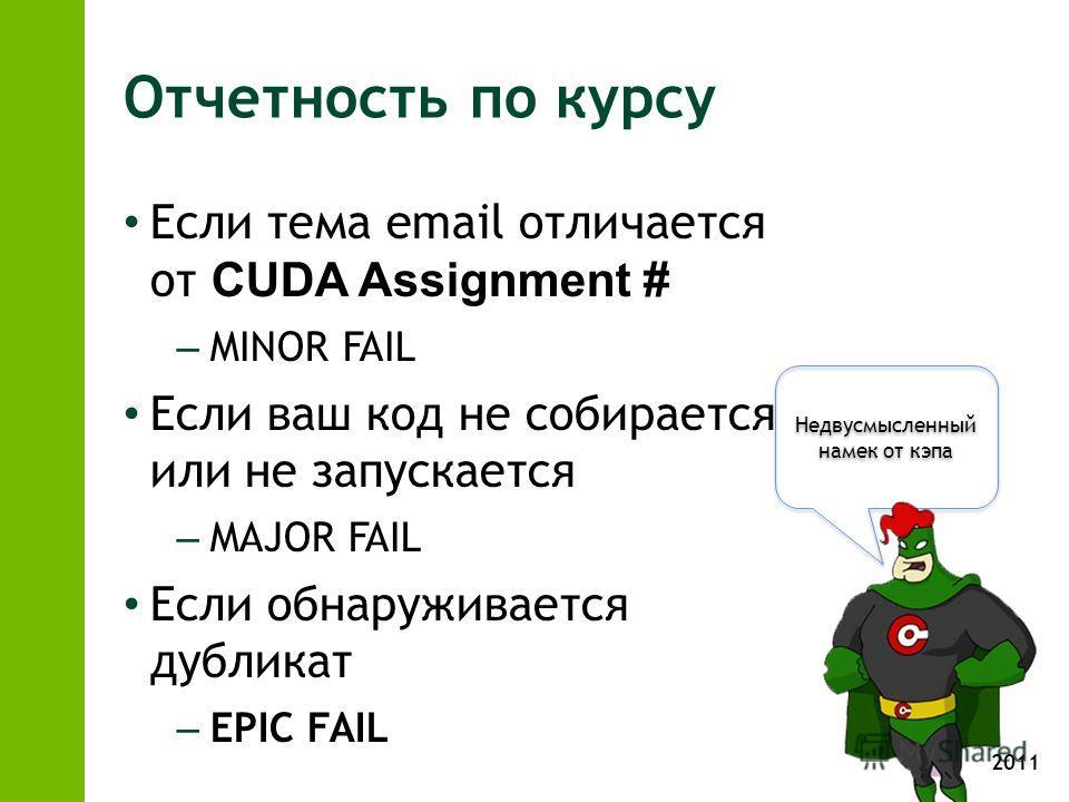 2011 Недвусмысленный намек от кэпа Отчетность по курсу Если тема email отличается от CUDA Assignment # – MINOR FAIL Если ваш код не собирается или не запускается – MAJOR FAIL Если обнаруживается дубликат – EPIC FAIL