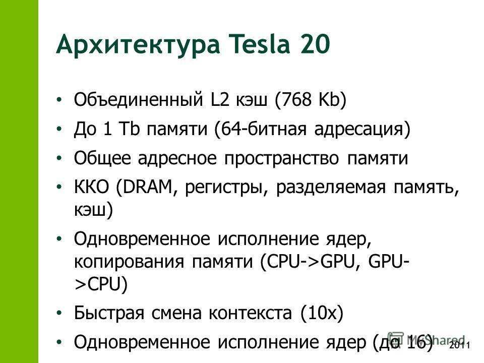 2011 Архитектура Tesla 20 Объединенный L2 кэш (768 Kb) До 1 Tb памяти (64-битная адресация) Общее адресное пространство памяти ККО (DRAM, регистры, разделяемая память, кэш) Одновременное исполнение ядер, копирования памяти (CPU->GPU, GPU- >CPU) Быстр