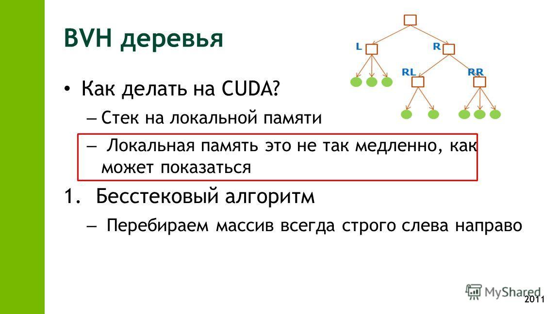 2011 BVH деревья Как делать на CUDA? – Стек на локальной памяти – Локальная память это не так медленно, как может показаться 1. Бесстековый алгоритм – Перебираем массив всегда строго слева направо