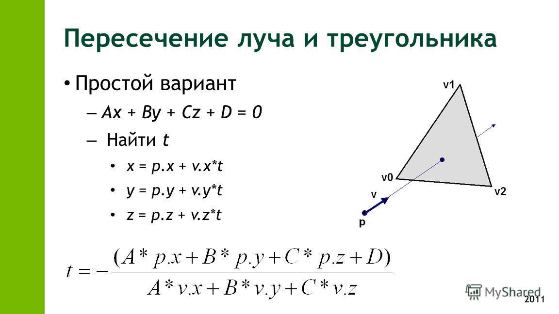 2011 Пересечение луча и треугольника Простой вариант – Ax + By + Cz + D = 0 – Найти t x = p.x + v.x*t y = p.y + v.y*t z = p.z + v.z*t