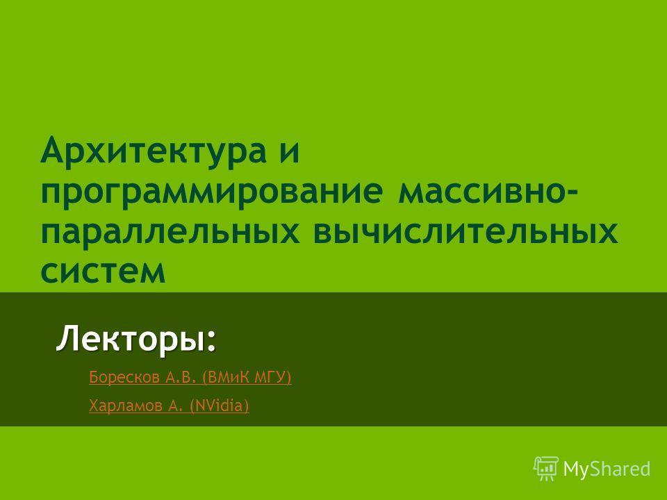Лекторы: Боресков А.В. (ВМиК МГУ) Харламов А. (NVidia) Архитектура и программирование массивно- параллельных вычислительных систем