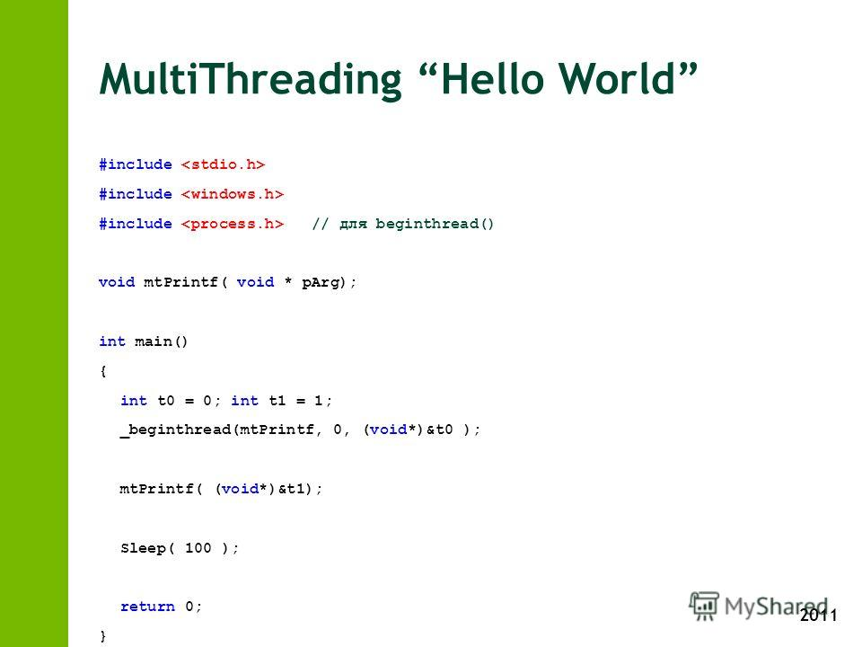 2011 MultiThreading Hello World #include #include // для beginthread() void mtPrintf( void * pArg); int main() { int t0 = 0; int t1 = 1; _beginthread(mtPrintf, 0, (void*)&t0 ); mtPrintf( (void*)&t1); Sleep( 100 ); return 0; } void mtPrintf( void * pA