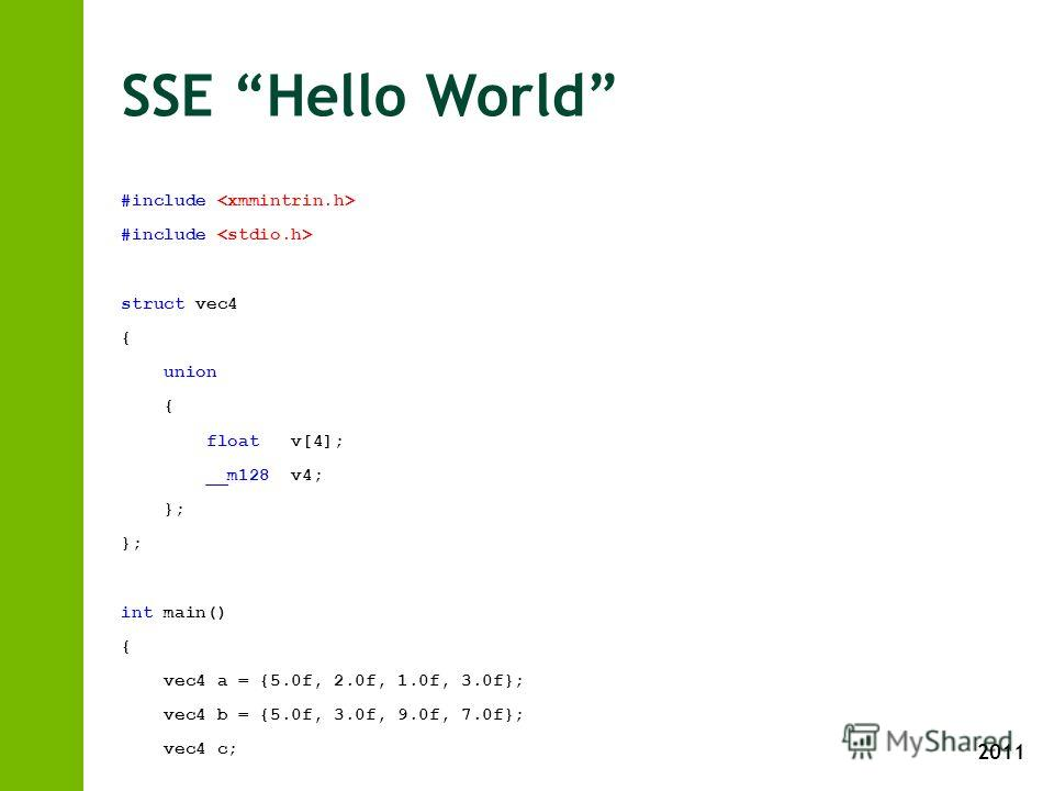 2011 SSE Hello World #include struct vec4 { union { float v[4]; __m128 v4; }; int main() { vec4 a = {5.0f, 2.0f, 1.0f, 3.0f}; vec4 b = {5.0f, 3.0f, 9.0f, 7.0f}; vec4 c; c.v4 = _mm_add_ps(a.v4, b.v4); printf(