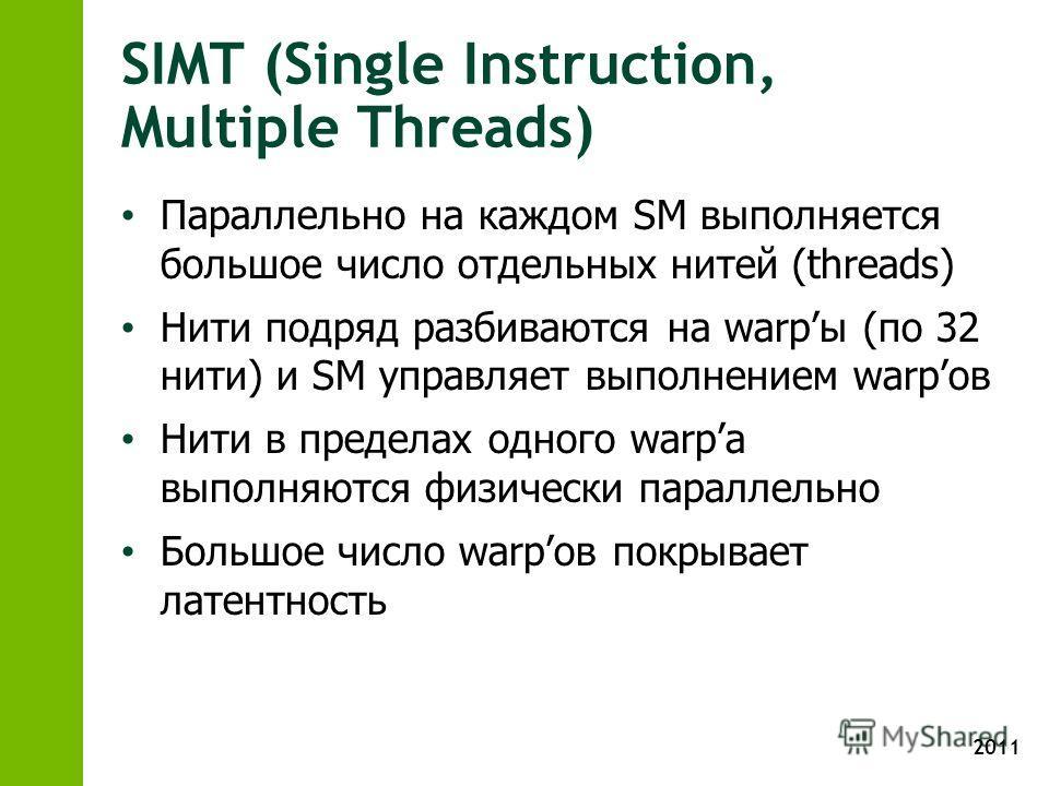 2011 SIMT (Single Instruction, Multiple Threads) Параллельно на каждом SM выполняется большое число отдельных нитей (threads) Нити подряд разбиваются на warpы (по 32 нити) и SM управляет выполнением warpов Нити в пределах одного warpа выполняются физ
