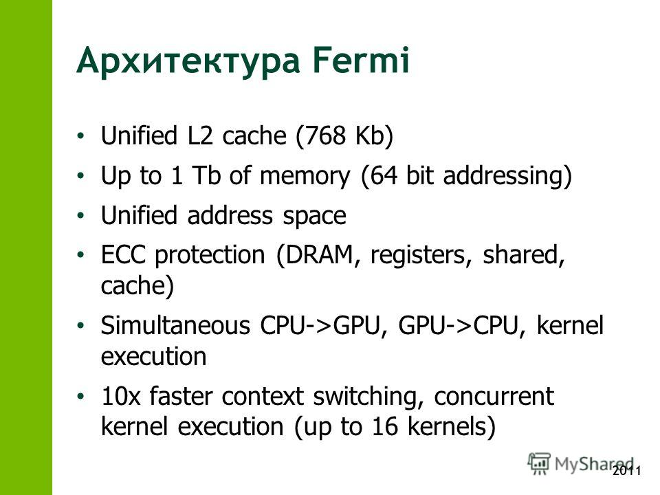 2011 Архитектура Fermi Unified L2 cache (768 Kb) Up to 1 Tb of memory (64 bit addressing) Unified address space ECC protection (DRAM, registers, shared, cache) Simultaneous CPU->GPU, GPU->CPU, kernel execution 10x faster context switching, concurrent