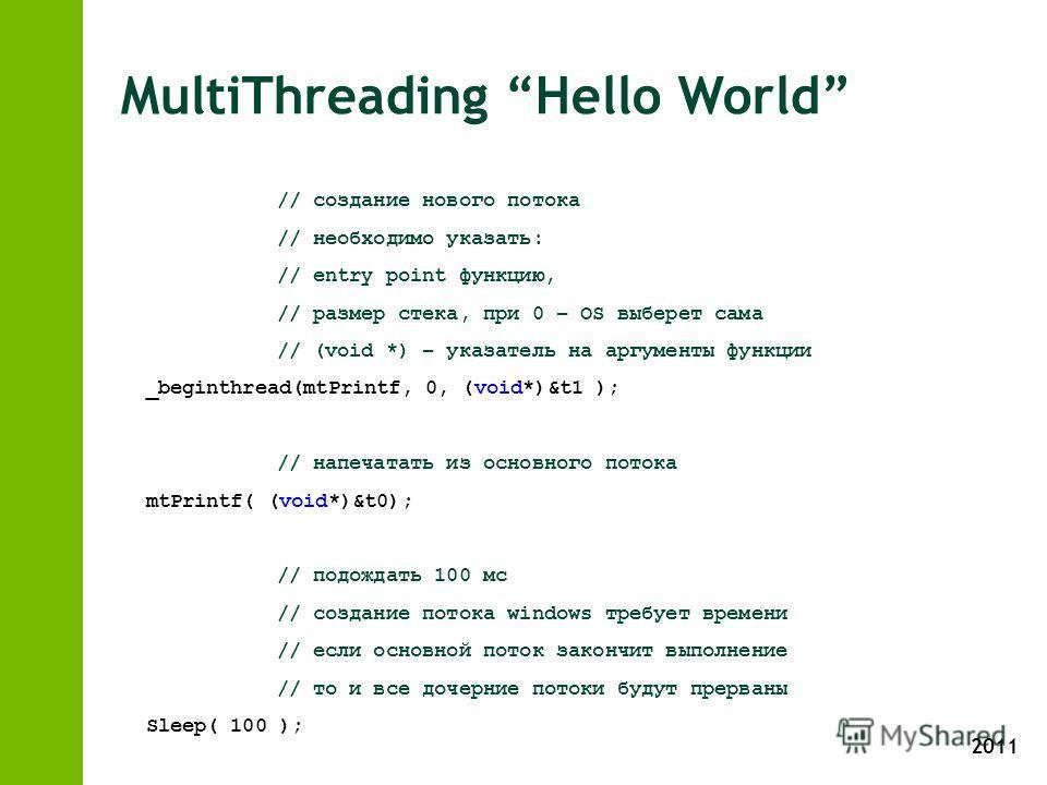 2011 MultiThreading Hello World // создание нового потока // необходимо указать: // entry point функцию, // размер стека, при 0 – OS выберет сама // (void *) – указатель на аргументы функции _beginthread(mtPrintf, 0, (void*)&t1 ); // напечатать из ос