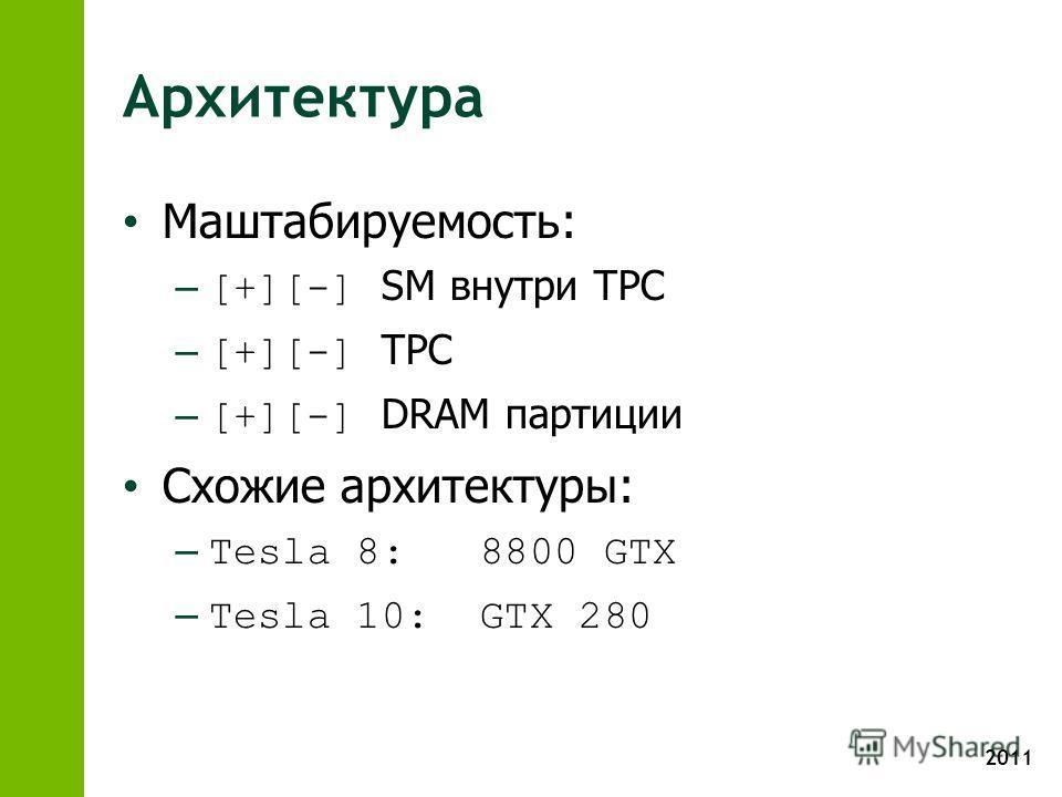 2011 Архитектура Маштабируемость: –[+][-] SM внутри TPC –[+][-] TPC –[+][-] DRAM партиции Схожие архитектуры: –Tesla 8: 8800 GTX –Tesla 10: GTX 280