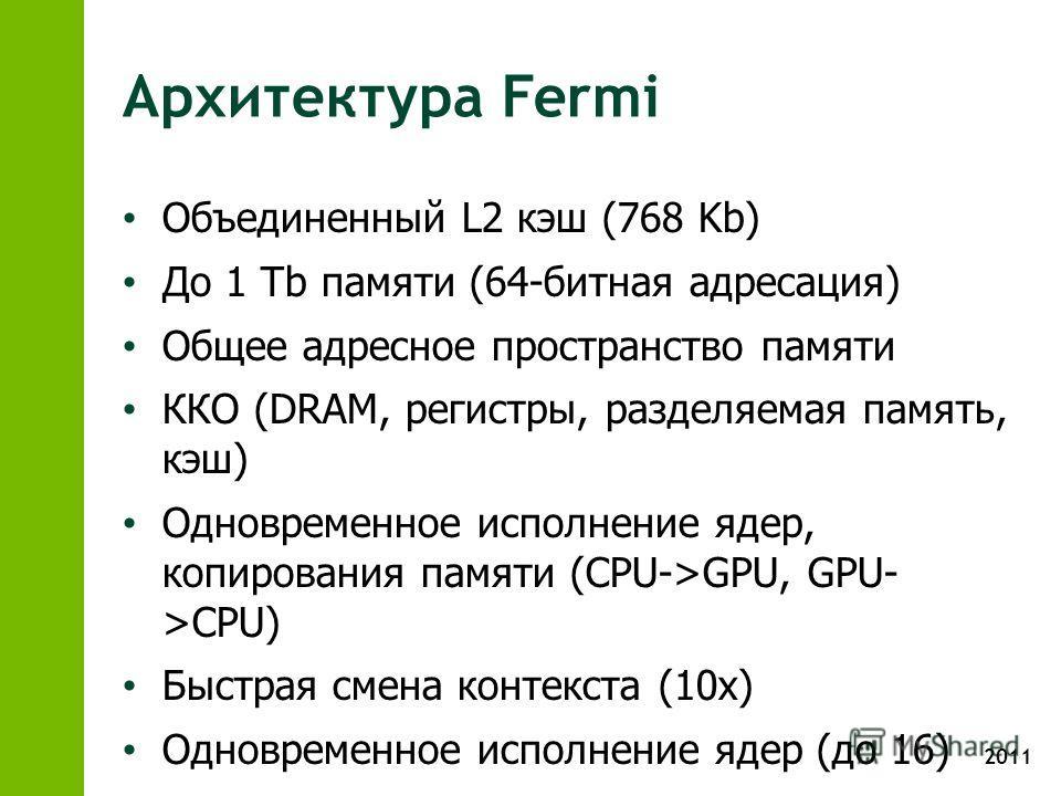 2011 Архитектура Fermi Объединенный L2 кэш (768 Kb) До 1 Tb памяти (64-битная адресация) Общее адресное пространство памяти ККО (DRAM, регистры, разделяемая память, кэш) Одновременное исполнение ядер, копирования памяти (CPU->GPU, GPU- >CPU) Быстрая