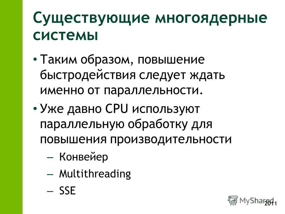 2011 Существующие многоядерные системы Таким образом, повышение быстродействия следует ждать именно от параллельности. Уже давно CPU используют параллельную обработку для повышения производительности – Конвейер – Multithreading – SSE