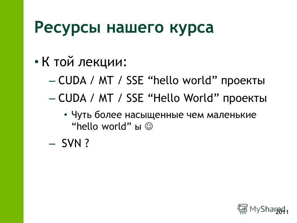 2011 Ресурсы нашего курса К той лекции: – CUDA / MT / SSE hello world проекты – CUDA / MT / SSE Hello World проекты Чуть более насыщенные чем маленькие hello world ы – SVN ?