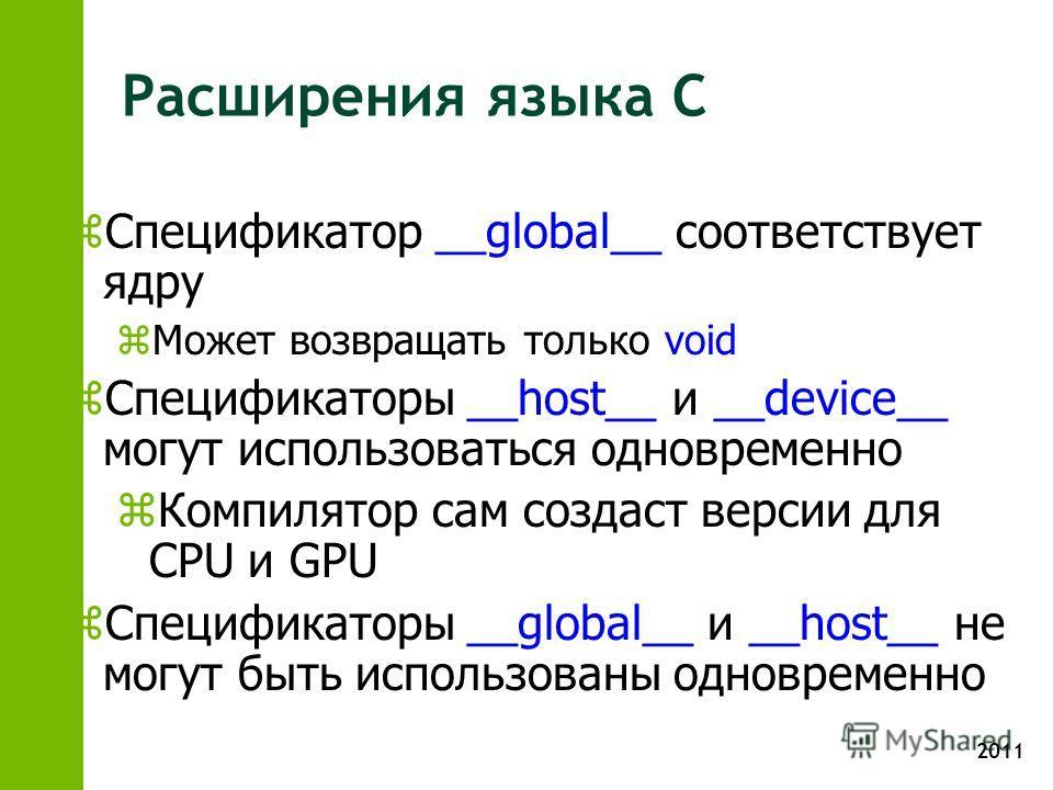 2011 Расширения языка C z Спецификатор __global__ соответствует ядру z Может возвращать только void z Спецификаторы __host__ и __device__ могут использоваться одновременно z Компилятор сам создаст версии для CPU и GPU z Спецификаторы __global__ и __h