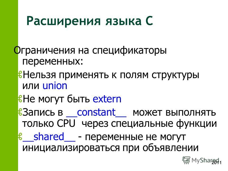 2011 Расширения языка C Ограничения на спецификаторы переменных: z Нельзя применять к полям структуры или union z Не могут быть extern z Запись в __constant__ может выполнять только CPU через специальные функции z __shared__ - переменные не могут ини
