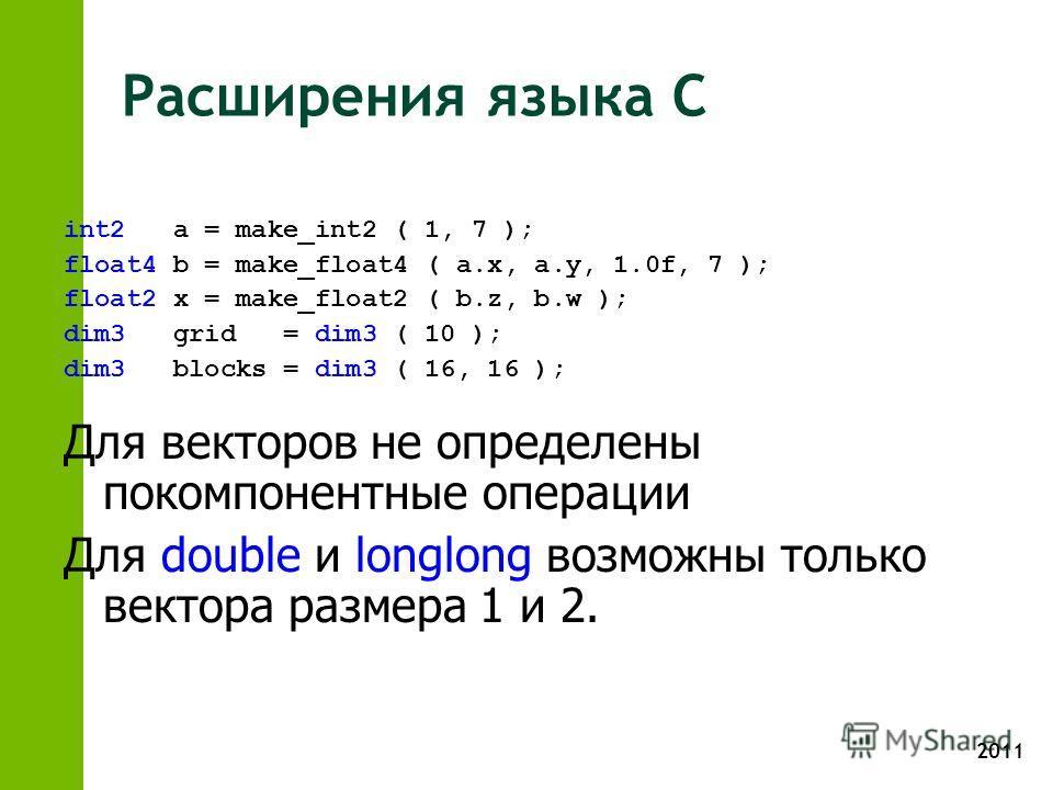 2011 Расширения языка С int2 a = make_int2 ( 1, 7 ); float4 b = make_float4 ( a.x, a.y, 1.0f, 7 ); float2 x = make_float2 ( b.z, b.w ); dim3 grid = dim3 ( 10 ); dim3 blocks = dim3 ( 16, 16 ); Для векторов не определены покомпонентные операции Для dou