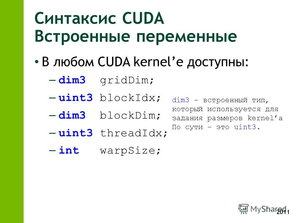 2011 Синтаксис CUDA Встроенные переменные В любом CUDA kernele доступны: – dim3 gridDim; – uint3 blockIdx; – dim3 blockDim; – uint3 threadIdx; – int warpSize; dim3 – встроенный тип, который используется для задания размеров kernelа По сути – это uint