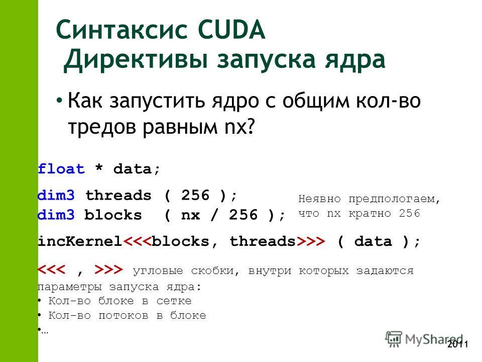 2011 Синтаксис CUDA Директивы запуска ядра Как запустить ядро с общим кол-во тредов равным nx? incKernel ( data ); dim3 threads ( 256 ); dim3 blocks ( nx / 256 ); float * data; >> угловые скобки, внутри которых задаются параметры запуска ядра: Кол-во